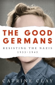 The Good Germans - Resisting the Nazis, 1933-1945 ebook by Catrine Clay