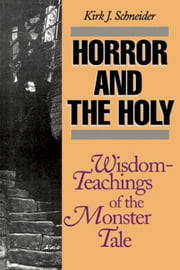 Horror and the Holy - Wisdom-Teachings of the Monster Tale ebook by Kirk Schneider