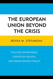 The European Union beyond the Crisis - Evolving Governance, Contested Policies, and Disenchanted Publics ebook by Boyka M. Stefanova, Hilary Appel, Carissa T. Block,...