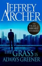 The Grass Is Always Greener - The Year of Short Stories ebook by Jeffrey Archer