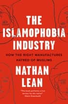 The Islamophobia Industry - How the Right Manufactures Hatred of Muslims ebook by Nathan Lean