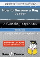 How to Become a Bag Loader - How to Become a Bag Loader ebook by Hye Bostick