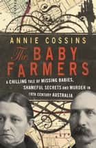 The Baby Farmers - A chilling tale of missing babies, shameful secrets and murder in 19th century Australia ebook by Annie Cossins