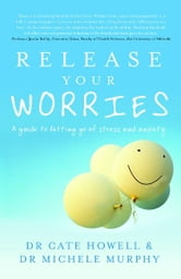 Release Your Worries: A guide to letting go of stress and anxiety ebook by Cate Howell, Michele Murphy