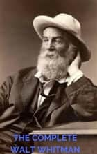 The Complete Walt Whitman: Drum-Taps, Leaves of Grass, Patriotic Poems, Complete Prose Works, The Wound Dresser, Letters (A to Z Classics) eBook by Walt Whitman, Anne Gilchrist