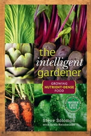 The Intelligent Gardener - Growing Nutrient-Dense Food ebook by Steve Solomon