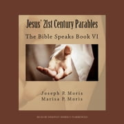 Jesus' 21st Century Parables - The Bible Speaks, Book VI audiobook by Joseph P. Moris, Marisa P. Moris
