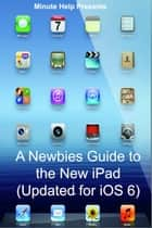 A Newbies Guide to the New iPad (Updated for iOS 6) ebook by Minute Help Guides