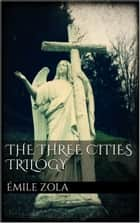 The Three Cities Trilogy eBook by Émile Zola