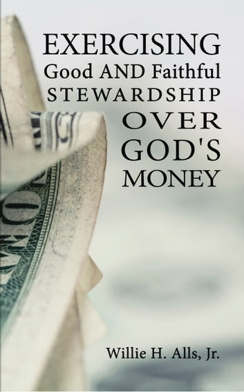 Exercising Good and Faithful Stewardship Over God's Money ebook by Willie H. Alls, Jr.