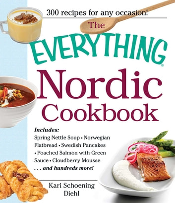 The Everything Nordic Cookbook - Includes: Spring Nettle Soup, Norwegian Flatbread, Swedish Pancakes, Poached Salmon with Green Sauce, Cloudberry Mousse...and hundreds more! ebook by Kari Schoening Diehl