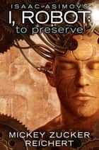 Isaac Asimov's I, Robot: To Preserve ebook by Mickey Zucker Reichert