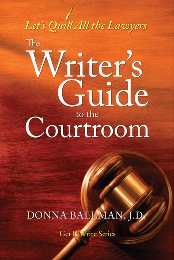 The Writer's Guide to the Courtroom - Let's Quill All the Lawyers ebook by Donna Ballman