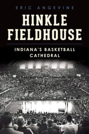 Hinkle Fieldhouse - Indiana's Basketball Cathedral ebook by Eric Angevine