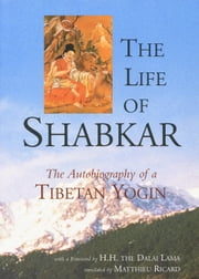 The Life of Shabkar - The Autobiography of a Tibetan Yogin ebook by H.H. the Fourteenth Dalai Lama,Shabkar Natshok Rangdrol,Matthieu Ricard