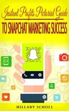 Instant Profits Pictorial Guide to Snapchat Marketing Success ebook by Hillary Scholl