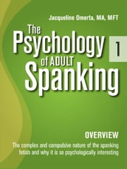 The Psychology of Adult Spanking, Vol. 1, Overview - The Complex and Compulsive Nature of The Spanking Fetish and Why It Is So Psychologically Interesting ebook by Jacqueline Omerta, MA, MFT