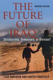 The Future of Iraq - Dictatorship, Democracy or Division? ebook by Liam Anderson, Gareth Stansfield