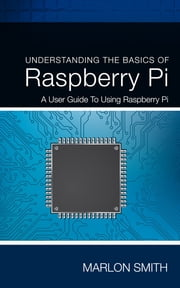 Understanding the Basics of Raspberry Pi - A User Guide to Using Raspberry Pi ebook by Marlon Smith