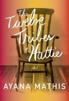 The Twelve Tribes of Hattie ebook by Ayana Mathis