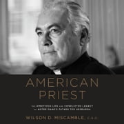 American Priest - The Ambitious Life and Conflicted Legacy of Notre Dame's Father Ted Hesburgh audiobook by Wilson D. Miscamble, C.S.C.