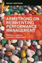 Armstrong on Reinventing Performance Management - Building a Culture of Continuous Improvement ebook by Michael Armstrong