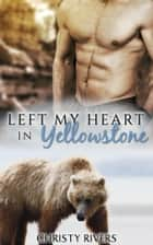Left My Heart in Yellowstone - Yellowstone Mates BBW Paranormal Romance, #3 ebook by Christy Rivers
