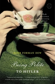Being Polite to Hitler - A Novel ebook by Robb Forman Dew