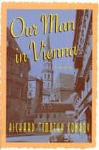 Our Man in Vienna - A Memoir ebook by Richard Timothy Conroy