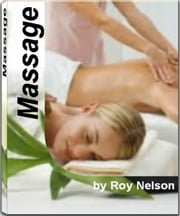 Massage - The Harvard School Guide To Massage Techniques, Back Massage, Shiatsu Massage, Chinese Massage, Couples Massage, Male Massage and More ebook by Roy Nelson