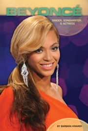 Beyoncé: Singer, Songwriter, & Actress: Singer, Songwriter & Actress ebook by Kramer, Barbara