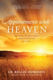Appointments with Heaven - The True Story of a Country Doctor's Healing Encounters with the Hereafter ebook by Reggie Anderson,Jennifer Schuchmann,Steven Curtis Chapman,Mary Beth Chapman