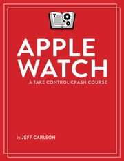 Apple Watch: A Take Control Crash Course ebook by Jeff Carlson