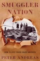 Smuggler Nation: How Illicit Trade Made America ebook by Peter Andreas