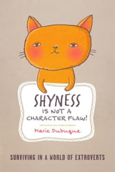 Shyness is not a Character Flaw! - Surviving in a World of Extroverts ebook by Marie Dubuque