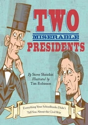 Two Miserable Presidents - Everything Your Schoolbooks Didn't Tell You About the Civil War ebook by Steve Sheinkin,Tim Robinson