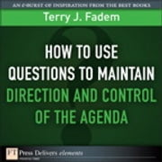 How to Use Questions to Maintain Direction and Control of the Agenda ebook by Terry J. Fadem