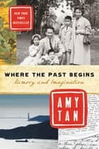 Where the Past Begins - Memory and Imagination eBook by Amy Tan