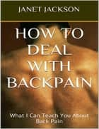How to Deal With Backpain: What I Can Teach You About Back Pain ebook by Janet Jackson