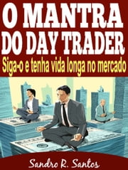 O MANTRA DO DAY TRADER - Siga-o e tenha vida longa no mercado ebook by SANDRO R. SANTOS