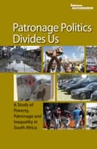 Patronage Politics Divides Us - A Study of Poverty, Patronage and Inequality in South Africa ebook by Mapungubwe Institute for Strategic Reflection (MISTRA)