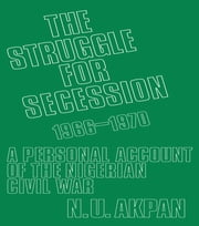 The Struggle for Secession, 1966-1970 - A Personal Account of the Nigerian Civil War ebook by Ntieyong U. Akpan