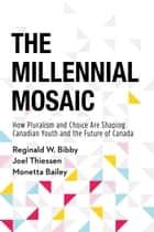 The Millennial Mosaic - How Pluralism and Choice Are Shaping Canadian Youth and the Future of Canada ebook by Reginald W. Bibby, Joel Thiessen, Monetta Bailey