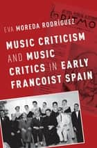 Music Criticism and Music Critics in Early Francoist Spain ebook by Eva Moreda Rodriguez