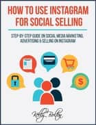 How To Use Instagram For Social Selling: Step-By-Step Guide On Social Media Marketing, Advertising and Selling On Instagram ebook by Kelly Bolton