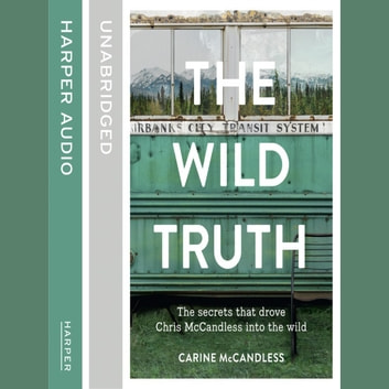 The Wild Truth: The secrets that drove Chris McCandless into the wild audiobook by Carine McCandless