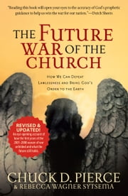 The Future War of the Church - How We Can Defeat Lawlessness and Bring God's Order to the Earth ebook by Chuck D. Pierce,Rebecca Wagner Sytsema,Dutch Sheets