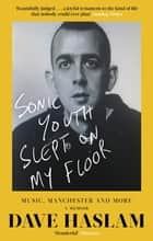 Sonic Youth Slept On My Floor - Music, Manchester, and More: A Memoir ebook by
