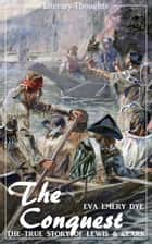 The Conquest: The True Story of Lewis and Clark (Eva Emery Dye) - illustrated - (Literary Thoughts Edition) ebook by Eva Emery Dye,Jacson Keating
