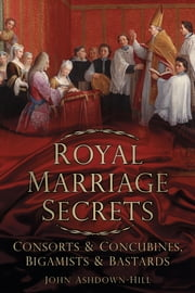 Royal Marriage Secrets - Consorts & Concubines, Bigamists & Bastards ebook by John Ashdown-Hill